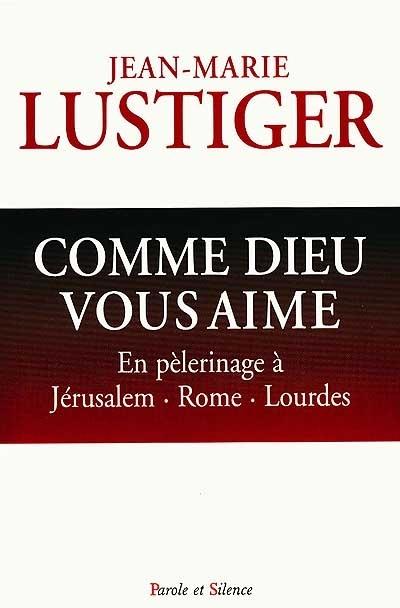 Comme Dieu vous aime : en pélerinage vers Rome, Jérusalem, Lourdes