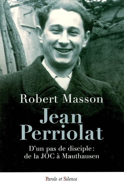 Jean Perriolat : d'un pas de disciple : de la JOC à Mauthausen