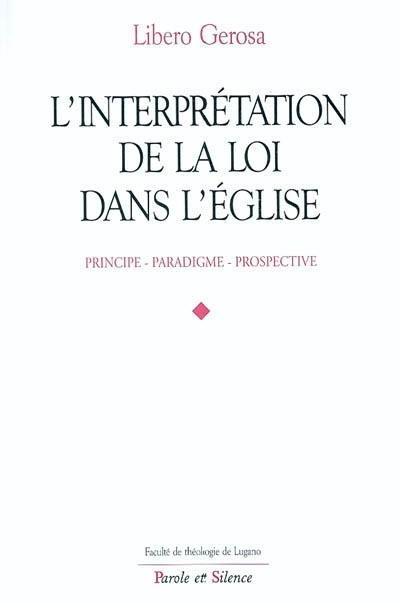 L'interprétation de la loi dans l'Eglise : principe, paradigme, prospective
